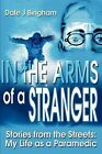 In the Arms of a Stranger: Stories from the Streets: My Life as a Paramedic by Dale J Bingham (Paperback / softback, 2001)