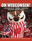 on Wisconsin a Celebration of Football Basketball and Other Badger Sports by
