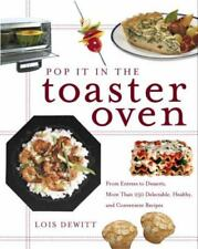 Pop It in the Toaster Oven : From Entrees to Desserts, More Than 250 Delectable, Healthy, and Convenient Recipes by Lois Dewitt (2002, Paperback)