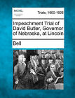 Impeachment Trial of David Butler, Governor of Nebraska, at Lincoln by Bell (Paperback / softback, 2011)