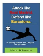 Attack Like Real Madrid. Defend Like Barcelona : 10 Training Sessions from la...