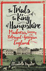 The Trials of the King of Hampshire: Madness, Secrecy and Betrayal in Georgian England by Elizabeth Foyster (Hardback, 2016)