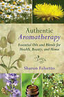 Authentic Aromatherapy: Essential Oils and Blends for Health, Beauty, and Home by Sharon Falsetto (Hardback, 2014)