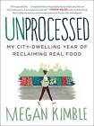 Unprocessed: My City-Dwelling Year of Reclaiming Real Food by Megan Kimble (Paperback, 2015)
