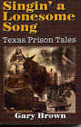 Singin' a Lonesome Song: Texas Prison Tales by Gary P. Brown (Paperback, 2001)