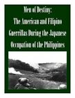 Men of Destiny: The American and Filipino Guerrillas During the Japanese Occupation of the Philippines by School of Advanced Military Studies (Paperback / softback, 2014)