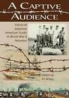 A Captive Audience: Voices of Japanese American Youth in World War II Arkansas by Butler Centre for Arkansas Studies (Paperback, 2015)