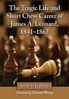 The Tragic Life and Short Chess Career of James A. Leonard, 1841-1862 by John S. Hilbert (Paperback, 2014)