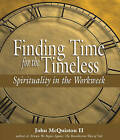 Finding Time for the Timeless: Spirituality in the Workweek by John McQuiston (Hardback, 2004)