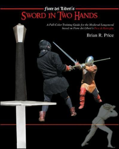 Sword in Two Hands : A Full Color Training Guide for the Medieval Longsword  Based on Fiore di Liberi's Fior di Battaglia by Brian R  Price (2007,