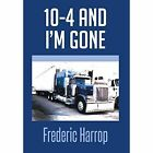 10-4 and I'm Gone by Frederic Harrop (Hardback, 2014)