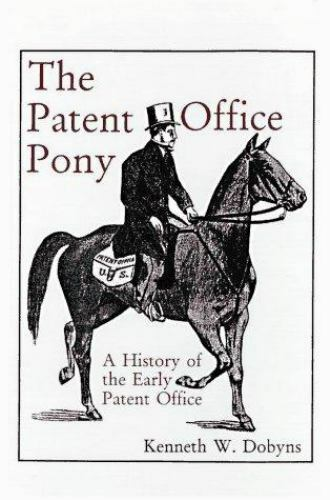 A History of the Early Patent Offices: The Patent Office Pony by Dobyns, Kennet