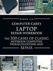 Computercare's Laptop Repair Workbook: The 300 Cases of Classic Notebook Computers Troubleshooting and Repair by Ashok Liu (Paperback / softback, 2012)