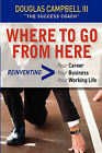 Where to Go from Here: Reinventing -Your Career -Your Business -Your Working Life by Douglas Campbell (Paperback / softback, 2009)