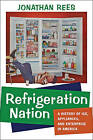 Refrigeration Nation: A History of Ice, Appliances, and Enterprise in America by Jonathan Rees (Hardback, 2013)