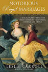 Notorious Royal Marriages: A Juicy Journey Through Nine Centuries of Dynasty, Destiny, and Desire by Leslie Carroll (Paperback, 2010)