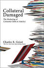 Collateral Damaged: The Marketing of Consumer Debt to America by Bloomberg Press (Book, 2009)