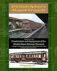 Philadelphia's Rapid Transit: Being an Account of the Construction and Equipment of the Market Street Subway-Elevated and Its Place in the Great System and Service of the Philadelphia Rapid Transit Company by Philadelphia Rapid Transit Company (Paperback / softback, 2010)