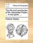 The Life and Prophecies of Mr. Alexander Peden, ... in Two Parts. ... by Patrick Walker (Paperback / softback, 2010)