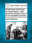 A Brief View of the Writ Ne Exeat Regno: With Practical Remarks Upon It as an Equitable Process. by John Beames (Paperback / softback, 2010)