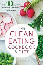 The Clean Eating Cookbook and Diet : Over 100 Healthy Whole Food Recipes