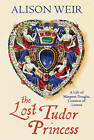 The Lost Tudor Princess: A Life of Margaret Douglas, Countess of Lennox by Alison Weir (Hardback, 2015)