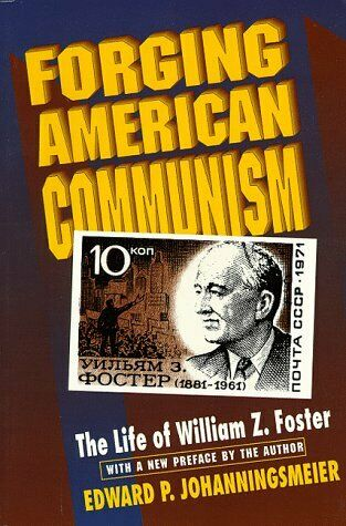 Forging American Communism : The Life of William Z. Foster
