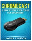 Chromecast: A Step by Step User Guide for Beginners by James J Burton (Paperback / softback, 2014)