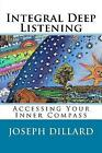 Integral Deep Listening: Accessing Your Inner Compass by Joseph Dillard (Paperback / softback, 2014)