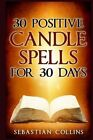 30 Positive Candle Spells for 30 Days: Blessing, Curse Breaking, Spell Reversing, Healing, Negativity Release, Love, Money, Health, Protection, Diet, Confidence, Binding, Energy, Improve Your Body, Mind and Spirit by Sebastian Collins (Paperback / softback, 2016)