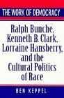 The Work of Democracy: Ralph Bunche, Kenneth B.Clark, Lorraine Hansberry and the Cultural Politics of Race by Ben Keppel (Hardback, 1995)