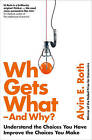 Who Gets What - and Why: Understand the Choices You Have, Improve the Choices You Make by Alvin Roth (Paperback, 2016)