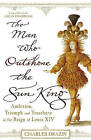 The Man Who Outshone the Sun King: Ambition, Triumph and Treachery in the Reign of Louis XIV by Charles Drazin (Paperback, 2009)