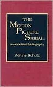 Motion Picture Serial : An Annotated Bibliography by Schutz, Wayne