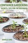 Container Gardening Secrets: Tips for the Beginner: Why Container Gardening Is Beneficial by Danielle Long (Paperback / softback, 2013)