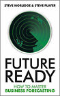 Future Ready: How to Master Business Forecasting by Steve Morlidge, Steve Player (Hardback, 2009)