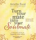Turn Your Mate Into Your Soulmate: A Practical Guide to Happily Ever After by Arielle Ford (CD-Audio, 2015)