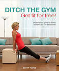 Ditch the Gym: Get Fit for Free!: The Complete Guide to Fitness Routines You Can Do At Home by Scott Tudge (Hardback, 2011)