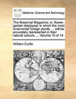 The Botanical Magazine; Or, Flower-Garden Displayed: In Which the Most Ornamental Foreign Plants, ... Will Be Accurately Represented in Their Natural Colours. ... Volume 10 of 14 by William Curtis (Paperback / softback, 2010)