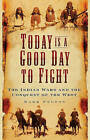 Today is a Good Day to Fight: The Indian Wars and the Conquest of the West by Mark Felton (Hardback, 2009)