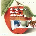A Beginner's Guide to Airbrushing Techniques by Meinrad Martin Froschin (Paperback, 2014)