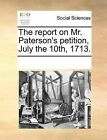 The Report on Mr. Paterson's Petition, July the 10th, 1713. by Multiple Contributors (Paperback / softback, 2010)