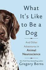 What It's Like to Be a Dog : And Other Adventures in Animal Neuroscience by Gregory Berns (2017, Hardcover)