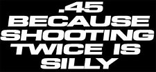 """"""".45 Because Shooting Twice Is Silly"""" FOR Colt & FOR Gun Enthusiast decal,45"""