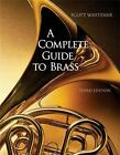 A Complete Guide to Brass : Instruments and Technique by Scott Whitener (2006, Spiral, Revised)