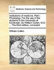 Institutions of Medicine. Part I. Physiology. for the Use of the Students in the University of Edinburgh. by William Cullen, M.D. ... the Third Edition, Corrected. by William Cullen (Paperback / softback, 2010)
