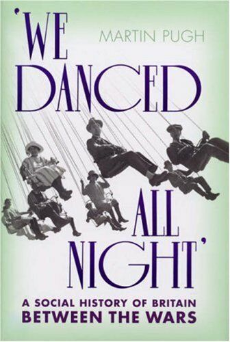 We Danced All Night: A Social History of Britain Between the Wa .9780224076982
