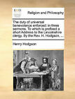 The Duty of Universal Benevolence Enforced: In Three Sermons. to Which Is Prefixed a Short Address to the Lincolnshire Clergy. by the REV. H. Hodgson, ... by Henry Hodgson (Paperback / softback, 2010)