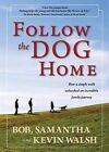 Follow the Dog Home: How a Simple Walk Unleashed an Incredible Family Journey by Samantha Walsh, Bob Walsh, Kevin Walsh (Hardback, 2012)