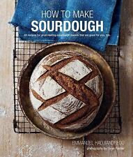 How to Make Sourdough : 45 Recipes for Great-Tasting Sourdough Breads That Are Good for You, Too by Emmanuel Hadjiandreou (2016, Hardcover)